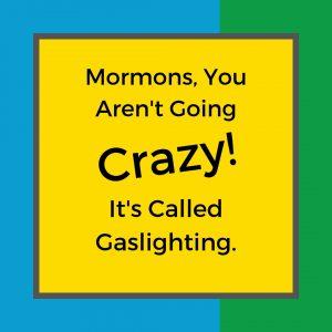 Mormons, you aren't going crazy — it's called gaslighting.